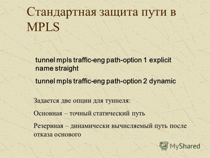 Стандартная защита пути в MPLS tunnel mpls traffic-eng path-option 1 explicit name straight tunnel mpls traffic-eng path-option 2 dynamic Задается две опции для туннеля: Основная – точный статический путь Резервная – динамически вычисляемый путь посл