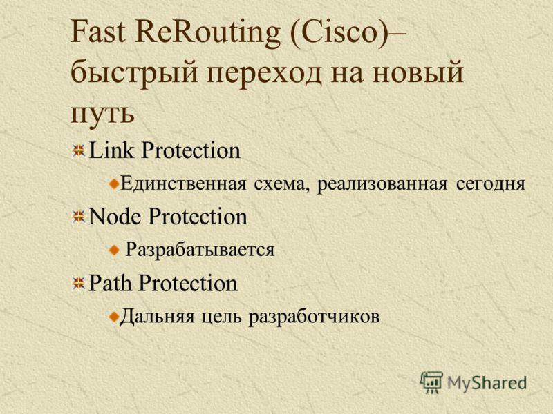 Fast ReRouting (Cisco)– быстрый переход на новый путь Link Protection Единственная схема, реализованная сегодня Node Protection Разрабатывается Path Protection Дальняя цель разработчиков