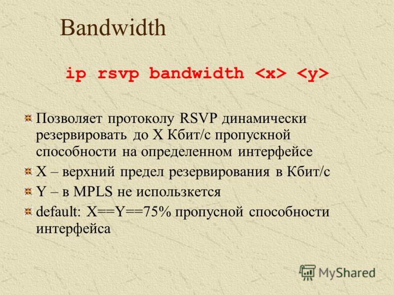 Bandwidth ip rsvp bandwidth Позволяет протоколу RSVP динамически резервировать до X Кбит/c пропускной способности на определенном интерфейсе X – верхний предел резервирования в Кбит/с Y – в MPLS не использкется default: X==Y==75% пропусной способност