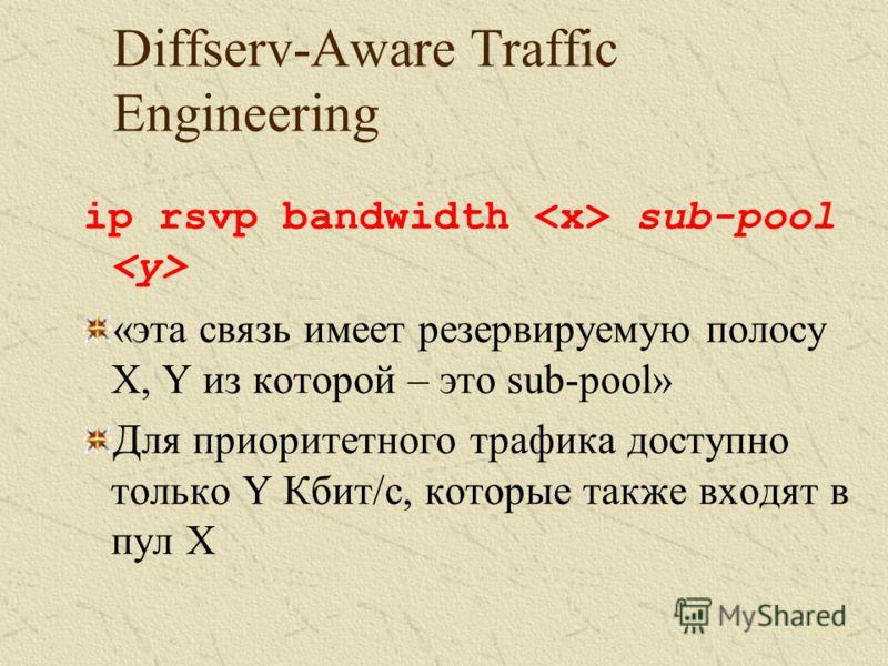 Diffserv-Aware Traffic Engineering ip rsvp bandwidth sub-pool «эта связь имеет резервируемую полосу X, Y из которой – это sub-pool» Для приоритетного трафика доступно только Y Кбит/c, которые также входят в пул X