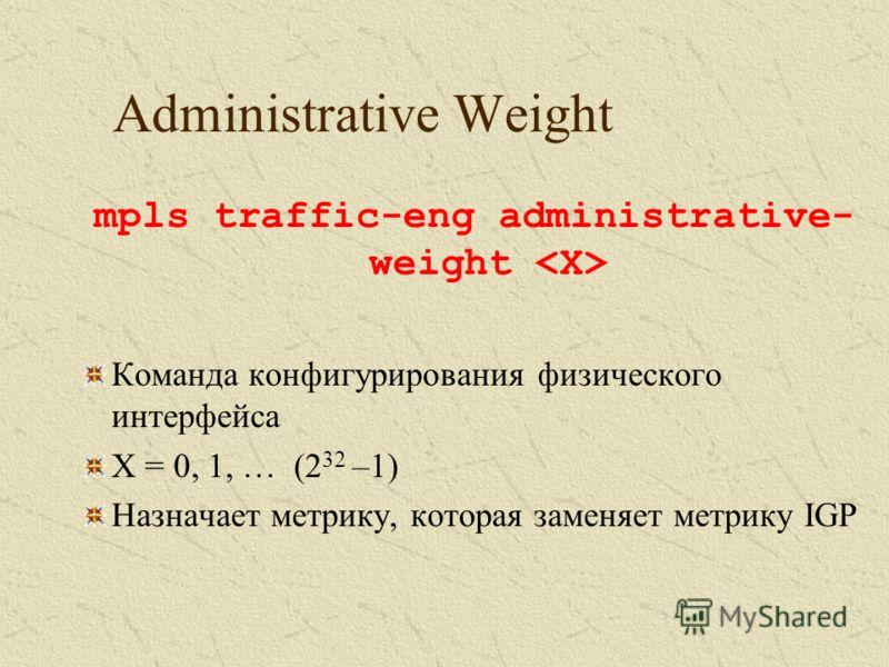 Administrative Weight mpls traffic-eng administrative- weight Команда конфигурирования физического интерфейса X = 0, 1, … (2 32 –1) Назначает метрику, которая заменяет метрику IGP