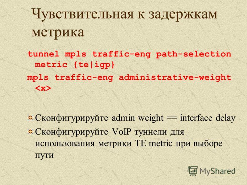 Чувствительная к задержкам метрика tunnel mpls traffic-eng path-selection metric {te|igp} mpls traffic-eng administrative-weight Сконфигурируйте admin weight == interface delay Сконфигурируйте VoIP туннели для использования метрики TE metric при выбо