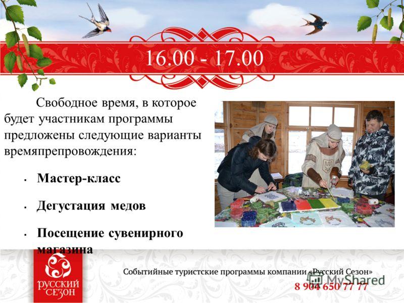 Свободное время, в которое будет участникам программы предложены следующие варианты времяпрепровождения: Мастер-класс Дегустация медов Посещение сувенирного магазина 16.00 - 17.00