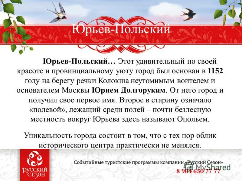 Юрьев-Польский Юрьев-Польский… Этот удивительный по своей красоте и провинциальному уюту город был основан в 1152 году на берегу речки Колокша неутомимым воителем и основателем Москвы Юрием Долгоруким. От него город и получил свое первое имя. Второе