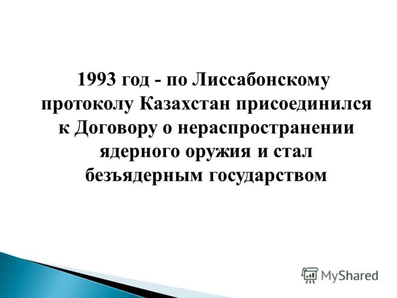 1993 год - по Лиссабонскому протоколу Казахстан присоединился к Договору о нераспространении ядерного оружия и стал безъядерным государством