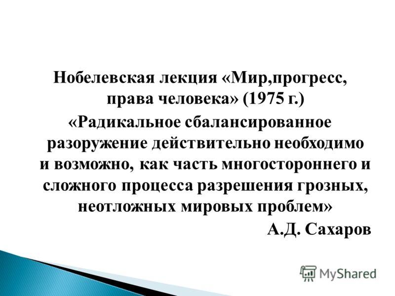 Нобелевская лекция «Мир,прогресс, права человека» (1975 г.) «Радикальное сбалансированное разоружение действительно необходимо и возможно, как часть многостороннего и сложного процесса разрешения грозных, неотложных мировых проблем» А.Д. Сахаров