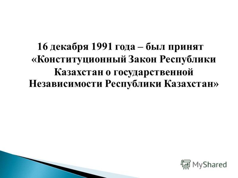 16 декабря 1991 года – был принят «Конституционный Закон Республики Казахстан о государственной Независимости Республики Казахстан»