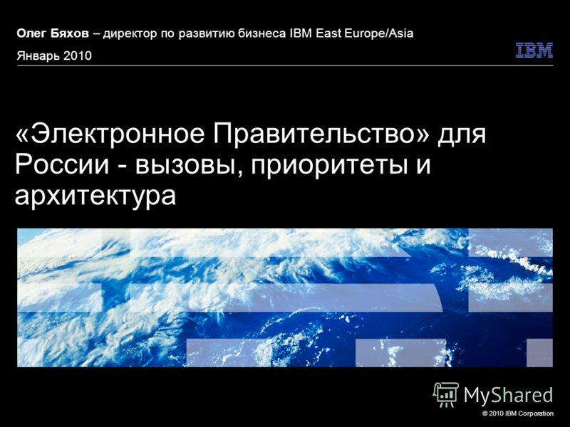 © 2010 IBM Corporation «Электронное Правительство» для России - вызовы, приоритеты и архитектура Олег Бяхов – директор по развитию бизнеса IBM East Europe/Asia Январь 2010
