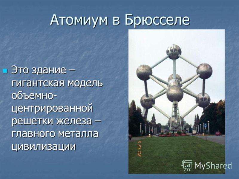 Атомиум в Брюсселе Это здание – гигантская модель объемно- центрированной решетки железа – главного металла цивилизации Это здание – гигантская модель объемно- центрированной решетки железа – главного металла цивилизации