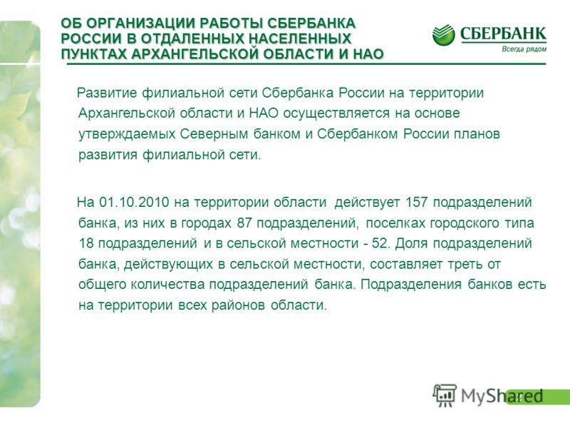2 ОБ ОРГАНИЗАЦИИ РАБОТЫ СБЕРБАНКА РОССИИ В ОТДАЛЕННЫХ НАСЕЛЕННЫХ ПУНКТАХ АРХАНГЕЛЬСКОЙ ОБЛАСТИ И НАО Развитие филиальной сети Сбербанка России на территории Архангельской области и НАО осуществляется на основе утверждаемых Северным банком и Сбербанко