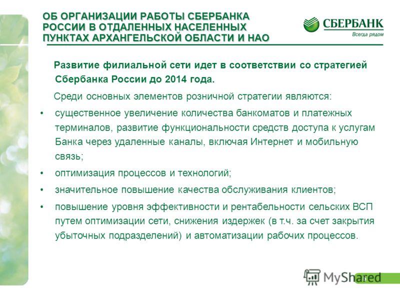 5 ОБ ОРГАНИЗАЦИИ РАБОТЫ СБЕРБАНКА РОССИИ В ОТДАЛЕННЫХ НАСЕЛЕННЫХ ПУНКТАХ АРХАНГЕЛЬСКОЙ ОБЛАСТИ И НАО Развитие филиальной сети идет в соответствии со стратегией Сбербанка России до 2014 года. Среди основных элементов розничной стратегии являются: суще