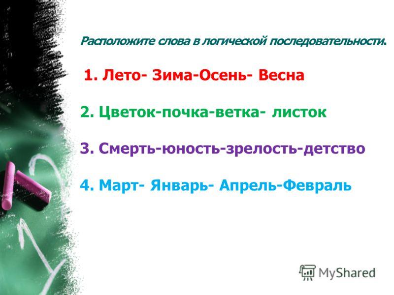 Расположите слова в логической последовательности. 1. Лето- Зима-Осень- Весна 2. Цветок-почка-ветка- листок 3. Смерть-юность-зрелость-детство 4. Март- Январь- Апрель-Февраль