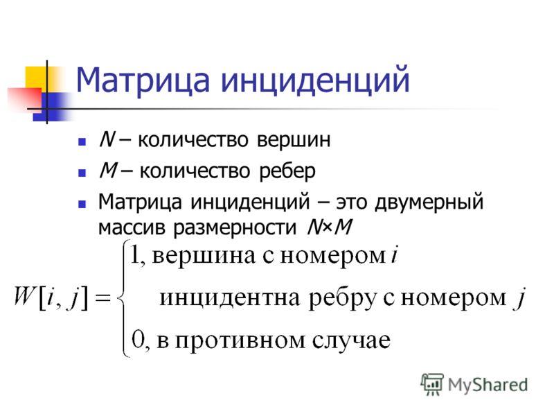 Матрица инциденций N – количество вершин M – количество ребер Матрица инциденций – это двумерный массив размерности N×M