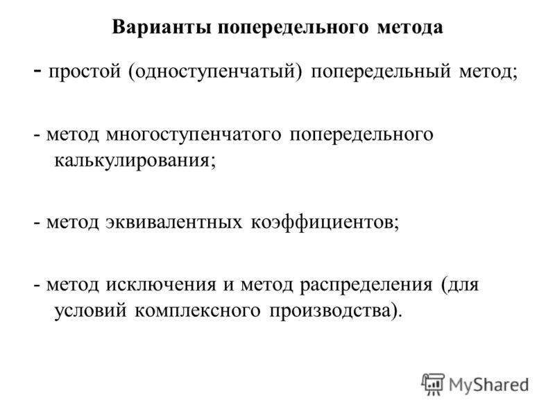 Варианты попередельного метода - простой (одноступенчатый) попередельный метод; - метод многоступенчатого попередельного калькулирования; - метод эквивалентных коэффициентов; - метод исключения и метод распределения (для условий комплексного производ
