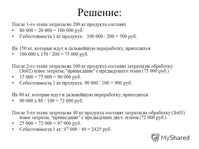 Решение: После 1-го этапа затраты на 200 кг продукта составят 80 000 + 20 000 = 100 000 руб. Себестоимость 1 кг продукта: 100 000 / 200 = 500 руб. На 150 кг, которые идут в дальнейшую переработку, приходится 100 000 х 150 / 200 = 75 000 руб. После 2-