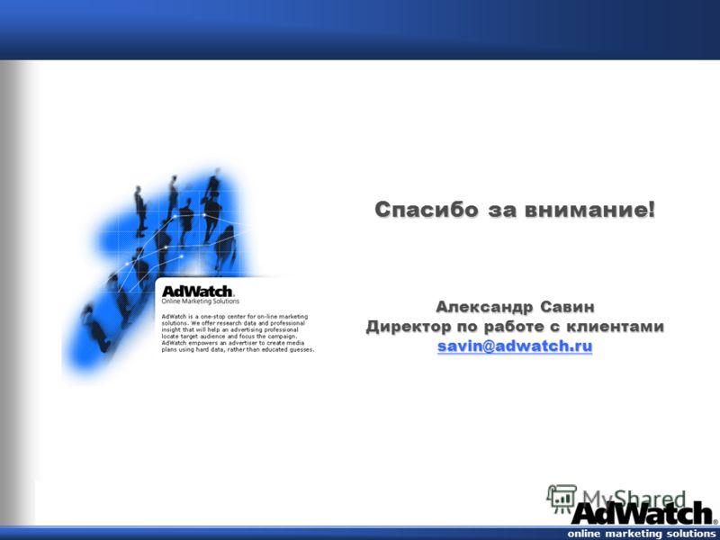 online marketing solutions Спасибо за внимание! Александр Савин Директор по работе с клиентами savin@adwatch.ru savin@adwatch.ru