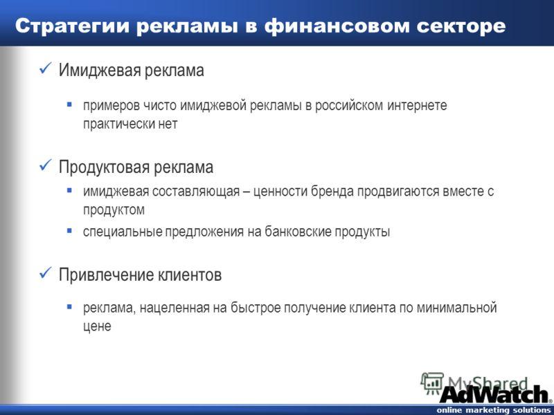 online marketing solutions Cтратегии рекламы в финансовом секторе Имиджевая реклама примеров чисто имиджевой рекламы в российском интернете практически нет Продуктовая реклама имиджевая составляющая – ценности бренда продвигаются вместе с продуктом с