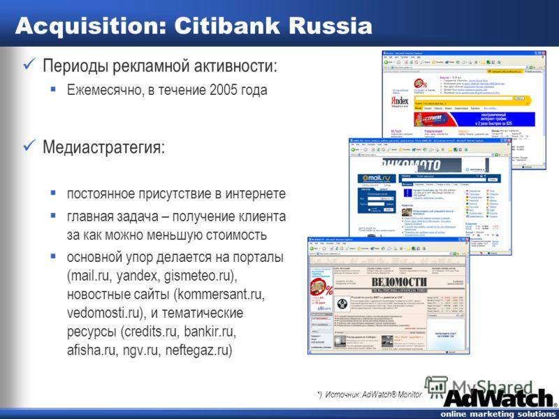 online marketing solutions Acquisition: Citibank Russia Периоды рекламной активности: Ежемесячно, в течение 2005 года Медиастратегия: постоянное присутствие в интернете главная задача – получение клиента за как можно меньшую стоимость основной упор д