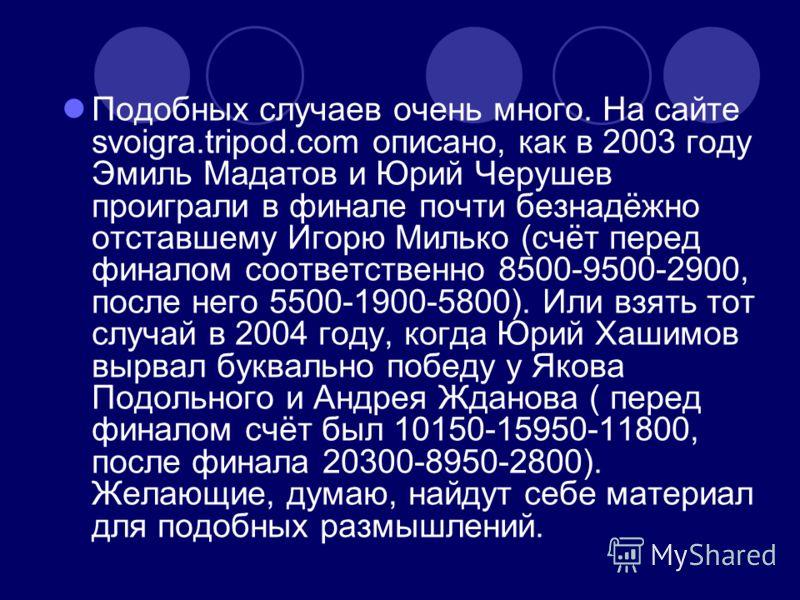 Подобных случаев очень много. На сайте svoigra.tripod.com описано, как в 2003 году Эмиль Мадатов и Юрий Черушев проиграли в финале почти безнадёжно отставшему Игорю Милько (счёт перед финалом соответственно 8500-9500-2900, после него 5500-1900-5800).