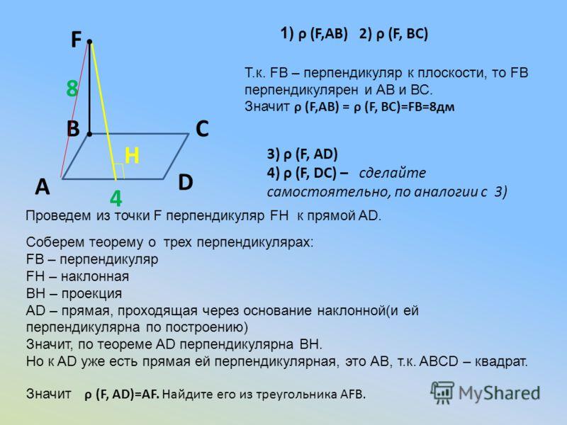 А ВС 1) ρ (F,AB) 2) ρ (F, BC) F 8 4 Т.к. FB – перпендикуляр к плоскости, то FB перпендикулярен и АВ и ВС. Значит ρ (F,AB) = ρ (F, BC)=FB=8дм D 3) ρ (F, AD) 4) ρ (F, DC) – сделайте самостоятельно, по аналогии с 3) Проведем из точки F перпендикуляр FH