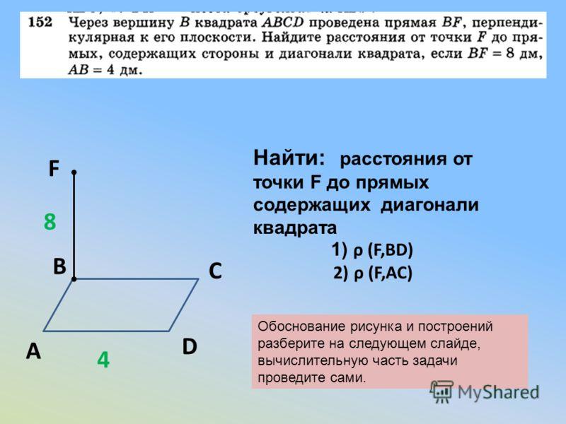 Найти: расстояния от точки F до прямых содержащих диагонали квадрата 1) ρ (F,BD) 2) ρ (F,AC) А В С D F 8 4 Обоснование рисунка и построений разберите на следующем слайде, вычислительную часть задачи проведите сами.