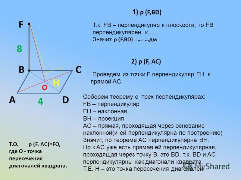 А ВС D F 8 4 1) ρ (F,BD) Т.к. FB – перпендикуляр к плоскости, то FB перпендикулярен к …. Значит ρ (F,BD) =…=…дм 2) ρ (F, АC) Соберем теорему о трех перпендикулярах: FB – перпендикуляр FH – наклонная BH – проекция AС – прямая, проходящая через основан
