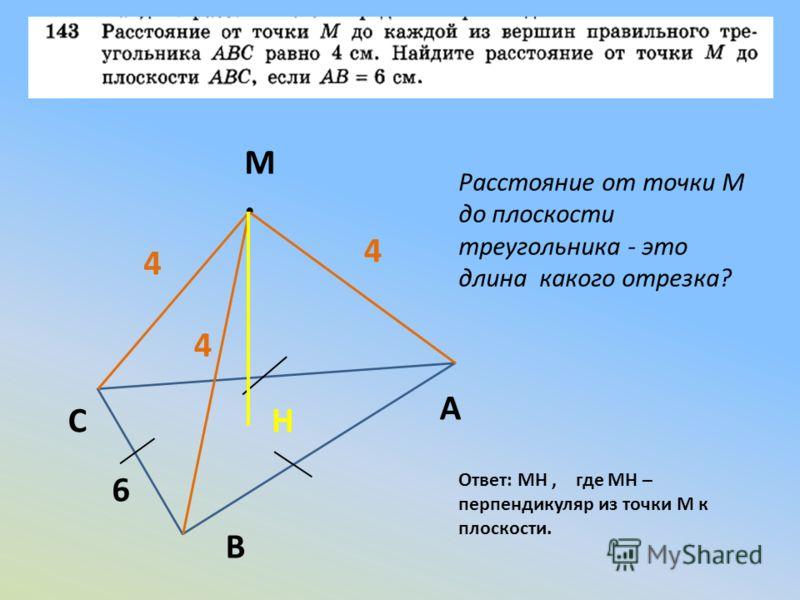 С В А М 4 4 4 6 Расстояние от точки М до плоскости треугольника - это длина какого отрезка? Ответ: MH, где MH – перпендикуляр из точки М к плоскости. H