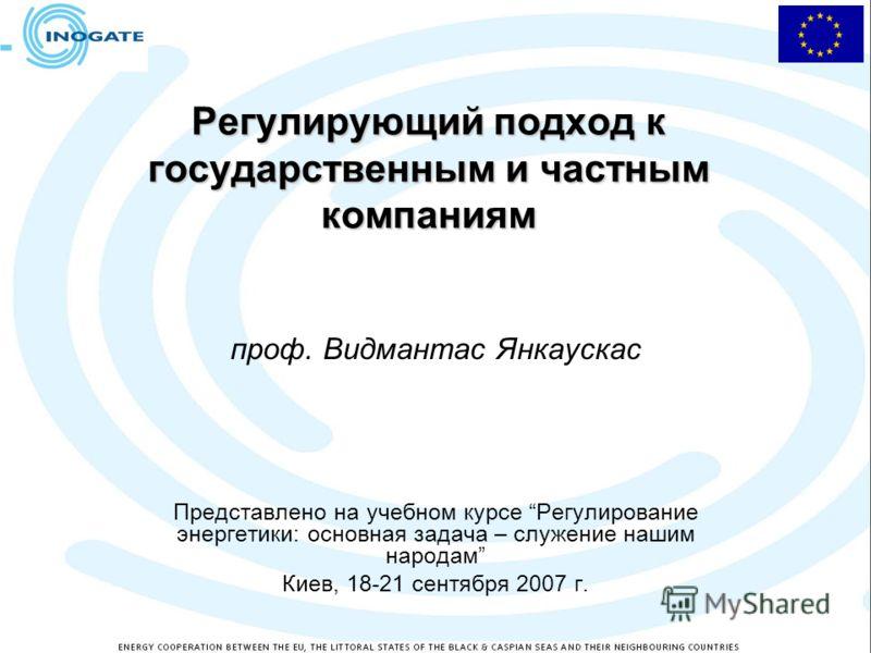 Регулирующий подход к государственным и частным компаниям проф. Видмантас Янкаускас Представлено на учебном курсе Регулирование энергетики: основная задача – служение нашим народам Киев, 18-21 сентября 2007 г.