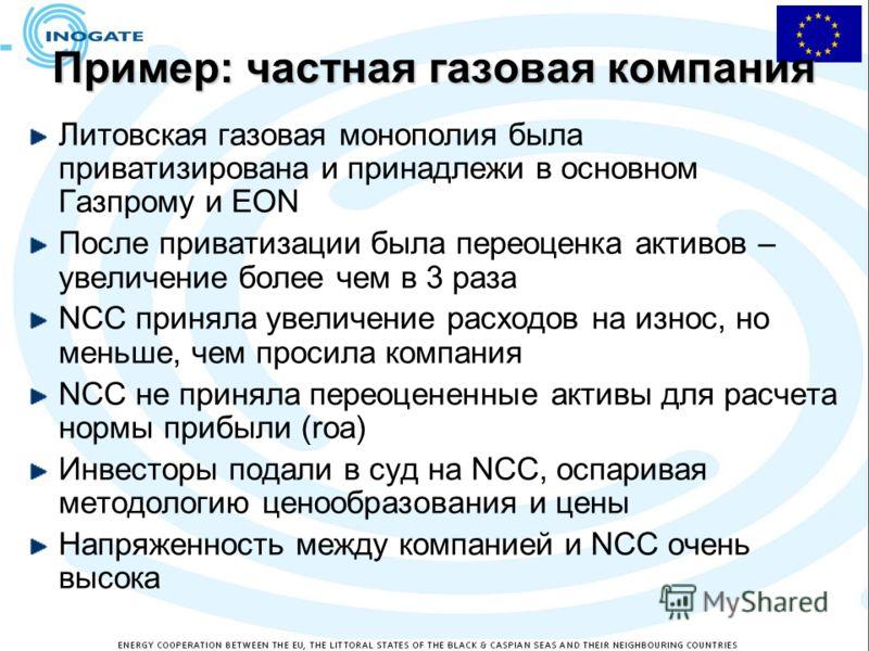 Пример: частная газовая компания Литовская газовая монополия была приватизирована и принадлежи в основном Газпрому и EON После приватизации была переоценка активов – увеличение более чем в 3 раза NCC приняла увеличение расходов на износ, но меньше, ч