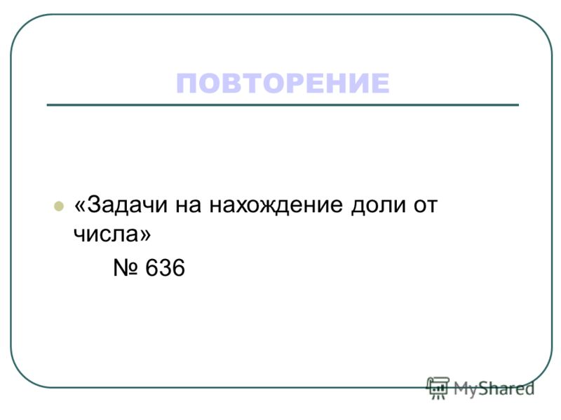 ПОВТОРЕНИЕ «Задачи на нахождение доли от числа» 636
