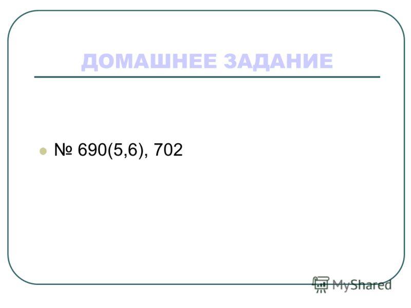 ДОМАШНЕЕ ЗАДАНИЕ 690(5,6), 702