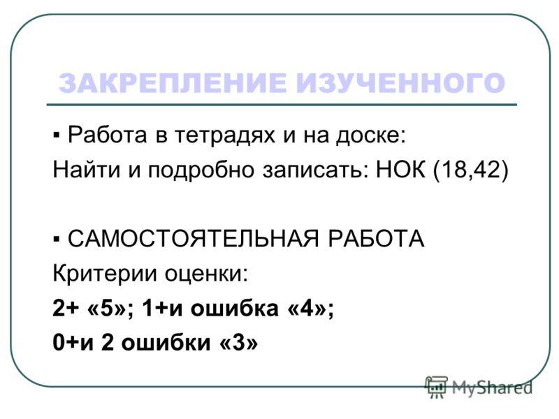 ЗАКРЕПЛЕНИЕ ИЗУЧЕННОГО Работа в тетрадях и на доске: Найти и подробно записать: НОК (18,42) САМОСТОЯТЕЛЬНАЯ РАБОТА Критерии оценки: 2+ «5»; 1+и ошибка «4»; 0+и 2 ошибки «3»