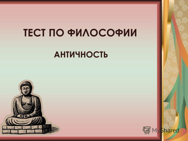 ТЕСТ ПО ФИЛОСОФИИ АНТИЧНОСТЬ