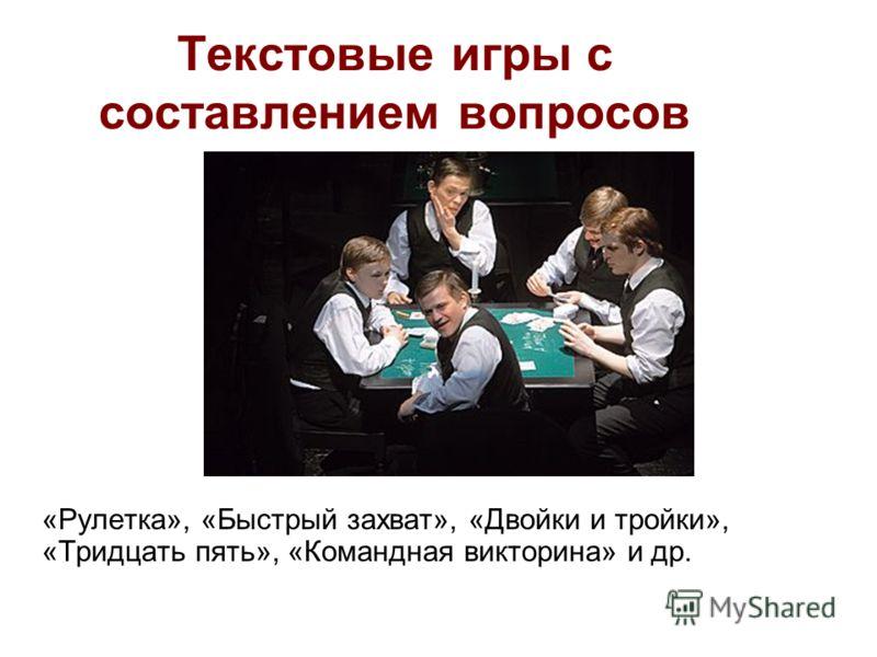 Текстовые игры с составлением вопросов «Рулетка», «Быстрый захват», «Двойки и тройки», «Тридцать пять», «Командная викторина» и др.
