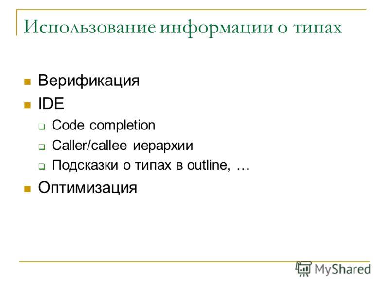 Использование информации о типах Верификация IDE Code completion Caller/callee иерархии Подсказки о типах в outline, … Оптимизация