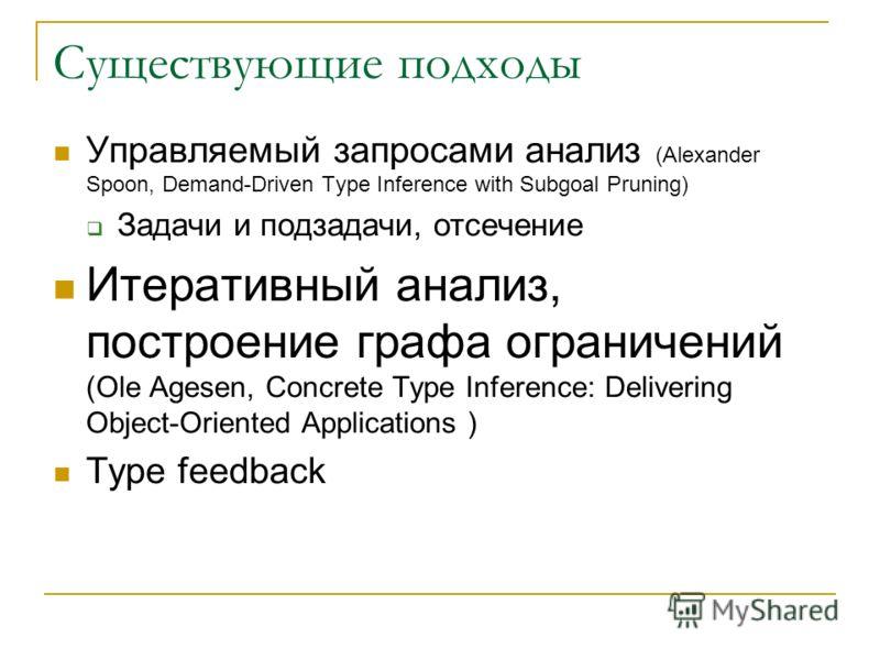 Существующие подходы Управляемый запросами анализ (Alexander Spoon, Demand-Driven Type Inference with Subgoal Pruning) Задачи и подзадачи, отсечение Итеративный анализ, построение графа ограничений (Ole Agesen, Concrete Type Inference: Delivering Obj