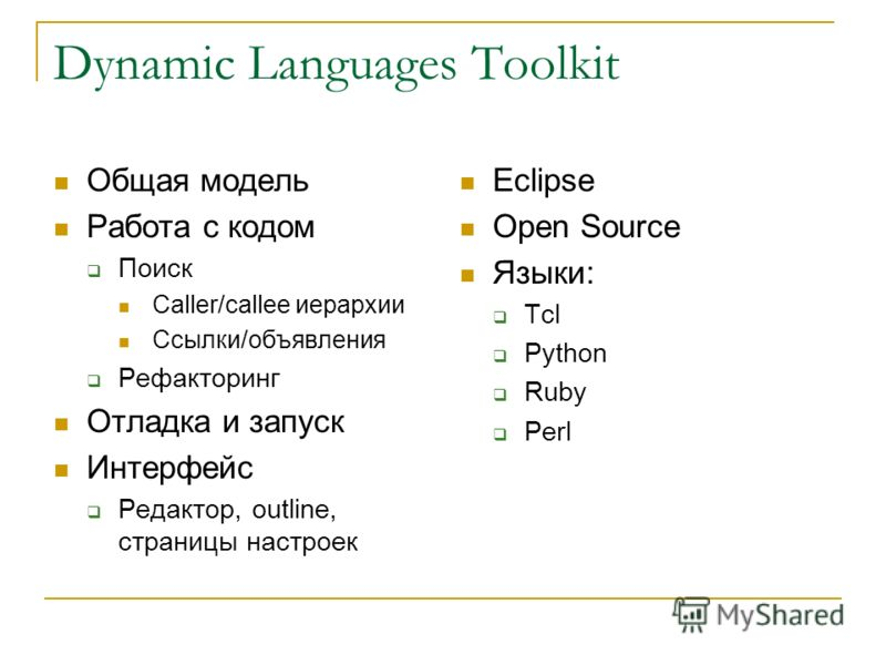 Dynamic Languages Toolkit Общая модель Работа с кодом Поиск Caller/callee иерархии Ссылки/объявления Рефакторинг Отладка и запуск Интерфейс Редактор, outline, страницы настроек Eclipse Open Source Языки: Tcl Python Ruby Perl