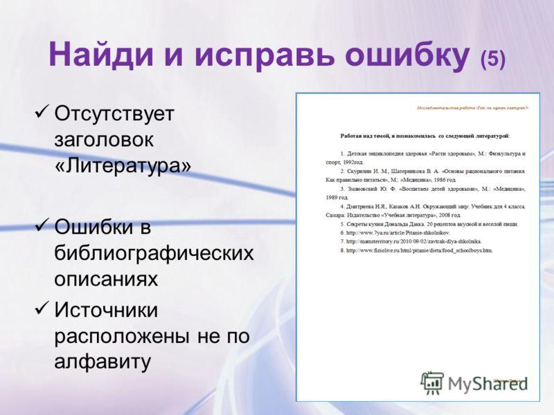 Найди и исправь ошибку (5) Отсутствует заголовок «Литература» Ошибки в библиографических описаниях Источники расположены не по алфавиту