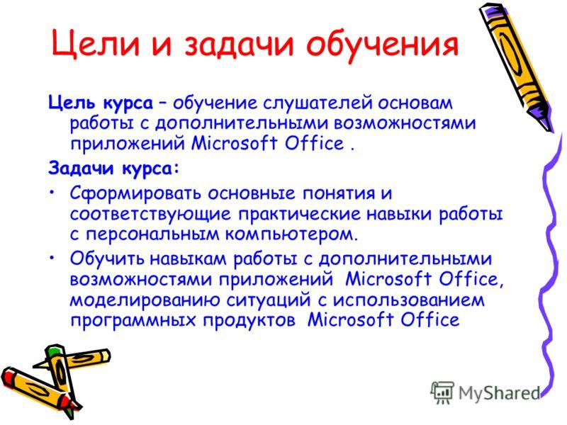 Цели и задачи обучения Цель курса – обучение слушателей основам работы с дополнительными возможностями приложений Microsoft Office. Задачи курса: Сформировать основные понятия и соответствующие практические навыки работы с персональным компьютером. О