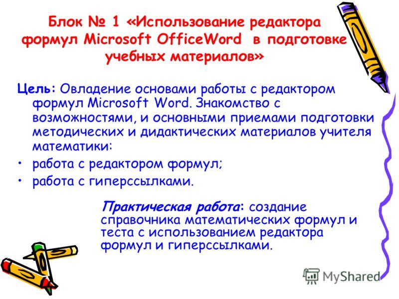 Блок 1 «Использование редактора формул Microsoft OfficeWord в подготовке учебных материалов» Цель: Овладение основами работы с редактором формул Microsoft Word. Знакомство с возможностями, и основными приемами подготовки методических и дидактических