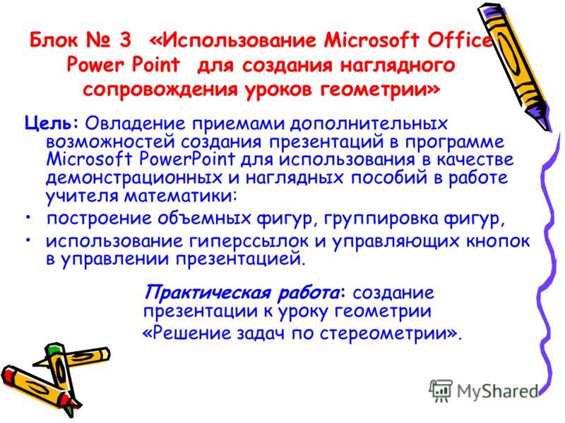 Блок 3 «Использование Microsoft Office Power Point для создания наглядного сопровождения уроков геометрии» Цель: Овладение приемами дополнительных возможностей создания презентаций в программе Microsoft PowerPoint для использования в качестве демонст