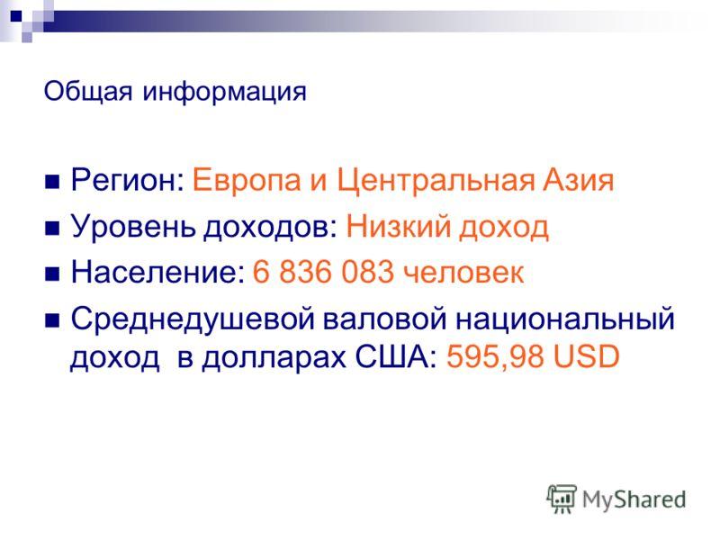 Общая информация Регион: Европа и Центральная Азия Уровень доходов: Низкий доход Население: 6 836 083 человек Среднедушевой валовой национальный доход в долларах США: 595,98 USD