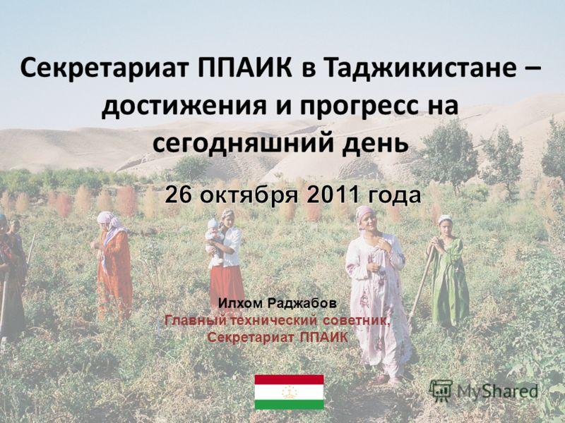 Секретариат ППАИК в Таджикистане – достижения и прогресс на сегодняшний день 1 Илхом Раджабов Главный технический советник, Секретариат ППАИК