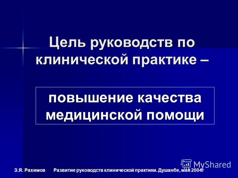 З.Я. Рахимов Развитие руководств клинической практики. Душанбе, май 2004г повышение качества медицинской помощи Цель руководств по клинической практике –