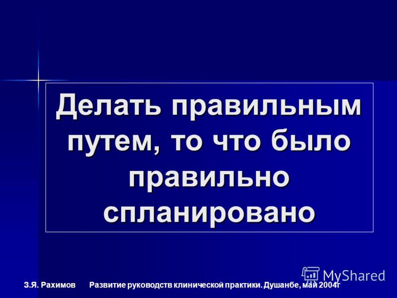 З.Я. Рахимов Развитие руководств клинической практики. Душанбе, май 2004г Делать правильным путем, то что было правильно спланировано