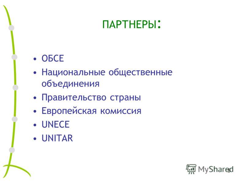 5 ПАРТНЕРЫ : ОБСЕ Национальные общественные объединения Правительство страны Европейская комиссия UNECE UNITAR