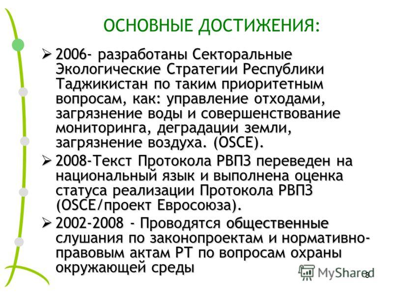 8 ОСНОВНЫЕ ДОСТИЖЕНИЯ: 2006- разработаны Секторальные Экологические Стратегии Республики Таджикистан по таким приоритетным вопросам, как: управление отходами, загрязнение воды и совершенствование мониторинга, деградации земли, загрязнение воздуха. (O
