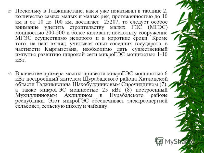 Поскольку в Таджикистане, как я уже показывал в таблице 2, количество самых малых и малых рек, протяженностью до 10 км и от 10 до 100 км, достигает 25207, то следует особое внимание уделить строительству малых ГЭС (МГЭС) мощностью 200-500 и более кил