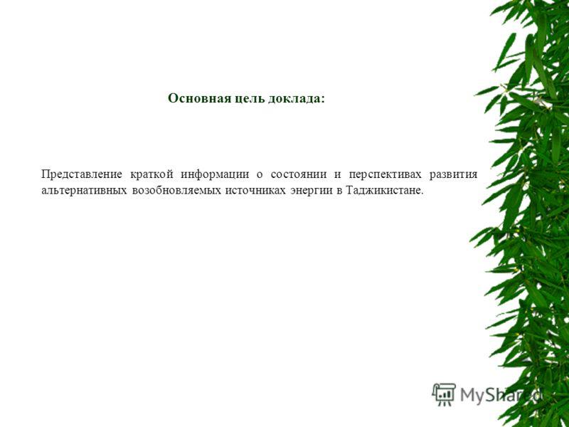 Основная цель доклада: Представление краткой информации о состоянии и перспективах развития альтернативных возобновляемых источниках энергии в Таджикистане.