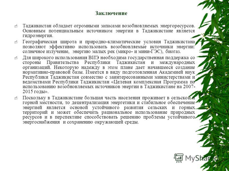 Заключение Таджикистан обладает огромными запасами возобновляемых энергоресурсов. Основным потенциальным источником энергии в Таджикистане является гидроэнергия. Географическая широта и природно-климатические условия Таджикистана позволяют эффективно